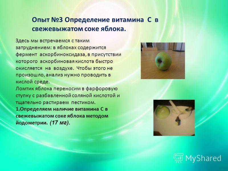 Опыт 3 Определение витамина С в свежевыжатом соке яблока. Здесь мы встречаемся с таким затруднением: в яблоках содержится фермент аскорбиноксидаза, в присутствии которого аскорбиновая кислота быстро окисляется на воздухе. Чтобы этого не произошло, ан