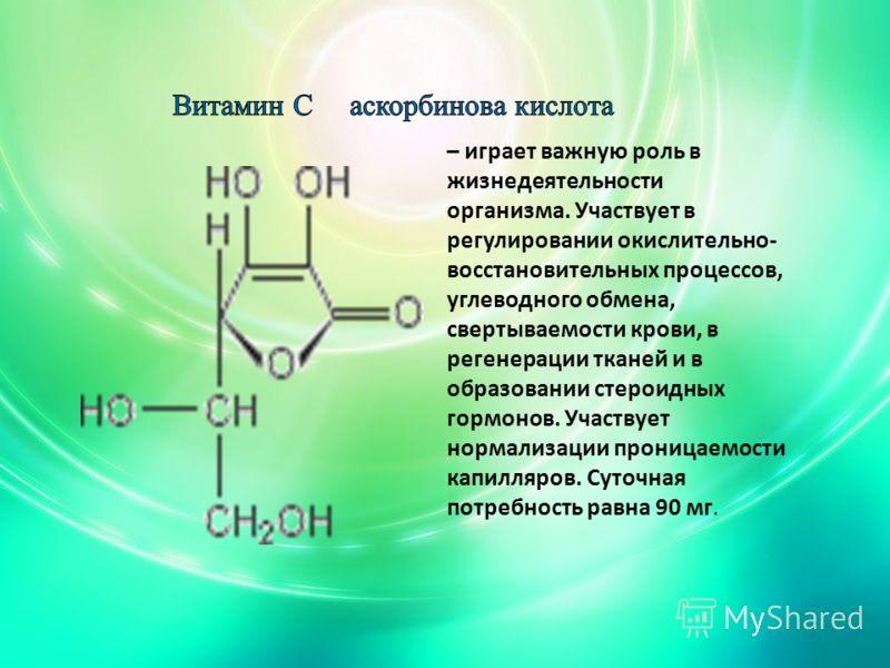 – играет важную роль в жизнедеятельности организма. Участвует в регулировании окислительно- восстановительных процессов, углеводного обмена, свертываемости крови, в регенерации тканей и в образовании стероидных гормонов. Участвует нормализации прониц