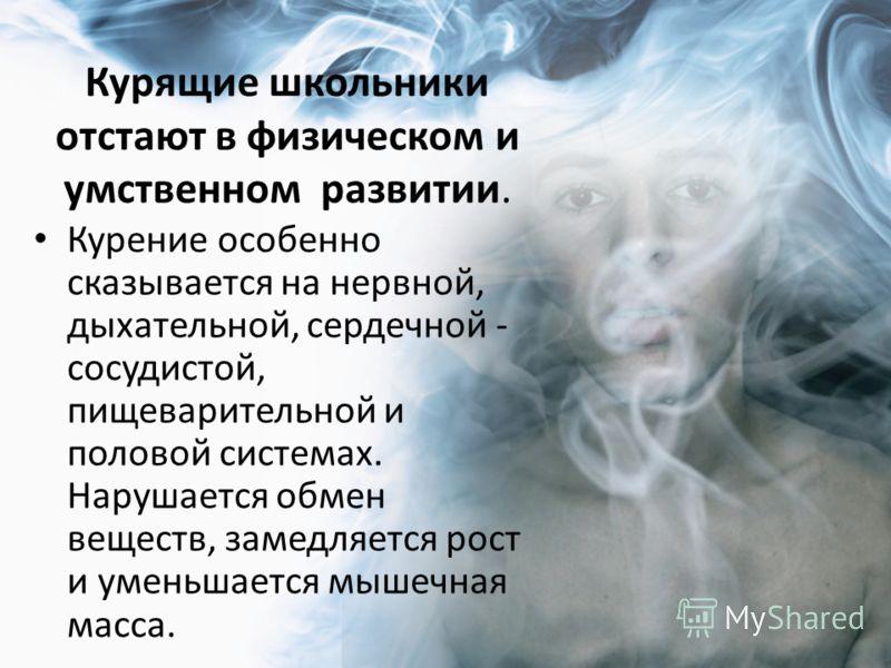 Курящие школьники отстают в физическом и умственном развитии. Курение особенно сказывается на нервной, дыхательной, сердечной - сосудистой, пищеварительной и половой системах. Нарушается обмен веществ, замедляется рост и уменьшается мышечная масса.