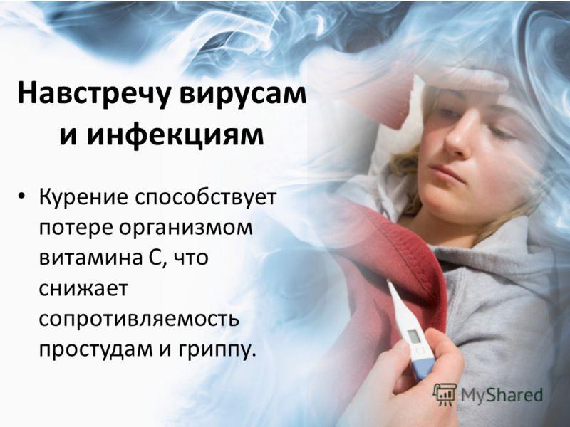 Навстречу вирусам и инфекциям Курение способствует потере организмом витамина С, что снижает сопротивляемость простудам и гриппу.
