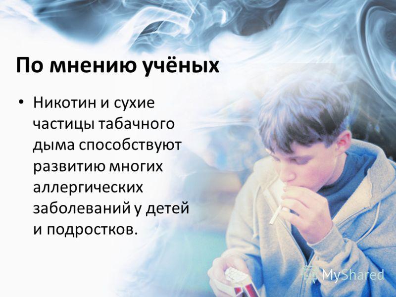 По мнению учёных Никотин и сухие частицы табачного дыма способствуют развитию многих аллергических заболеваний у детей и подростков.