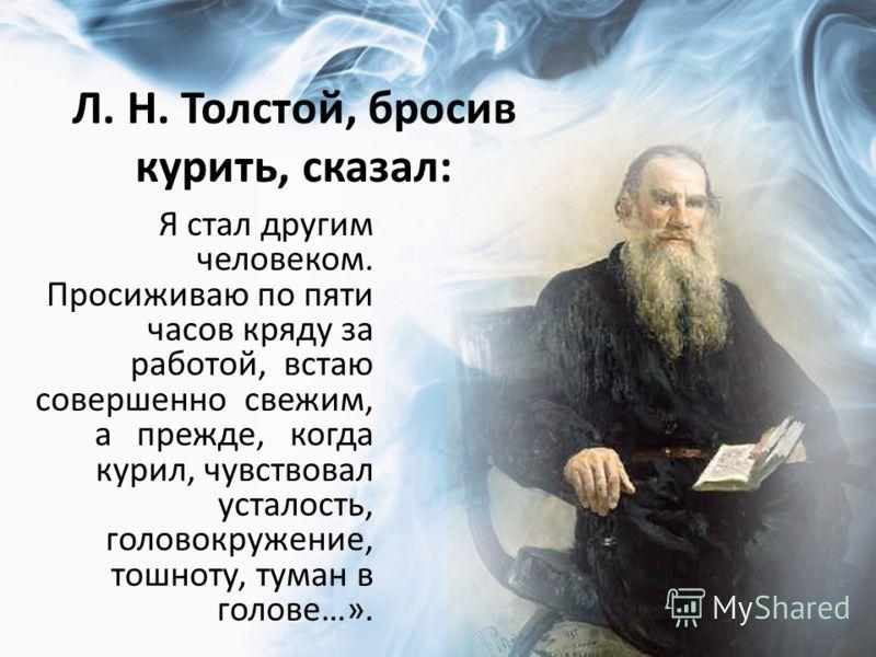Л. Н. Толстой, бросив курить, сказал: Я стал другим человеком. Просиживаю по пяти часов кряду за работой, встаю совершенно свежим, а прежде, когда курил, чувствовал усталость, головокружение, тошноту, туман в голове…».