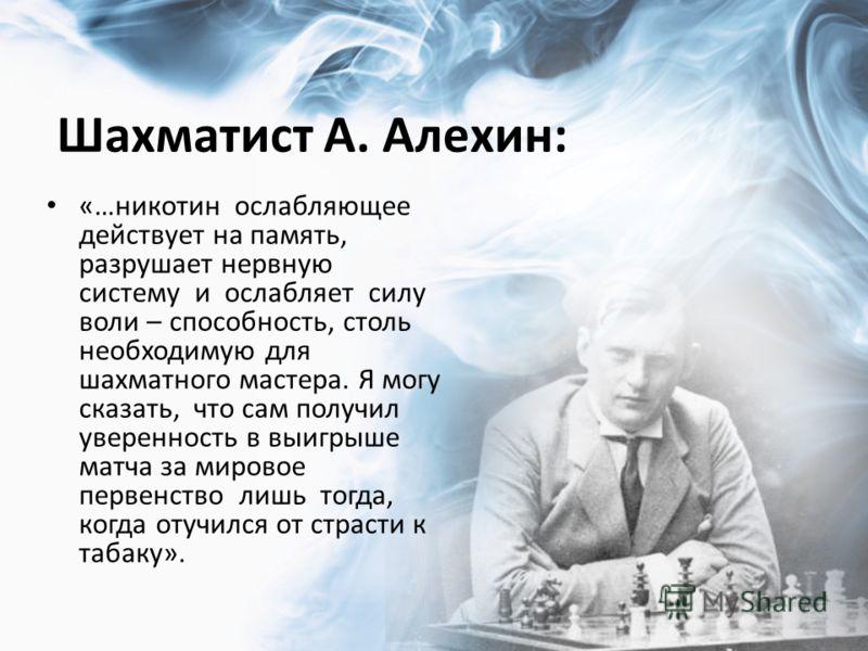 Шахматист А. Алехин: «…никотин ослабляющее действует на память, разрушает нервную систему и ослабляет силу воли – способность, столь необходимую для шахматного мастера. Я могу сказать, что сам получил уверенность в выигрыше матча за мировое первенств