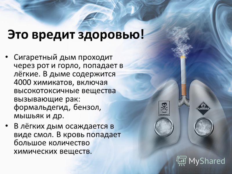 Это вредит здоровью! Сигаретный дым проходит через рот и горло, попадает в лёгкие. В дыме содержится 4000 химикатов, включая высокотоксичные вещества вызывающие рак: формальдегид, бензол, мышьяк и др. В лёгких дым осаждается в виде смол. В кровь попа