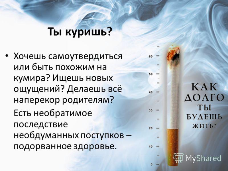 Ты куришь? Хочешь самоутвердиться или быть похожим на кумира? Ищешь новых ощущений? Делаешь всё наперекор родителям? Есть необратимое последствие необдуманных поступков – подорванное здоровье.