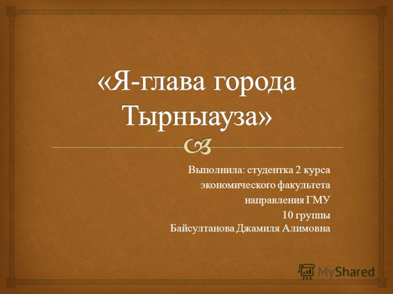Выполнила: студентка 2 курса экономического факультета направления ГМУ 10 группы Байсултанова Джамиля Алимовна
