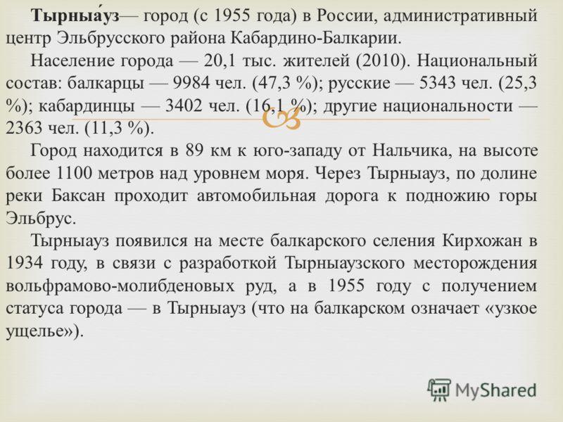 Тырныа́уз город (с 1955 года) в России, административный центр Эльбрусского района Кабардино-Балкарии. Население города 20,1 тыс. жителей (2010). Национальный состав: балкарцы 9984 чел. (47,3 %); русские 5343 чел. (25,3 %); кабардинцы 3402 чел. (16,1