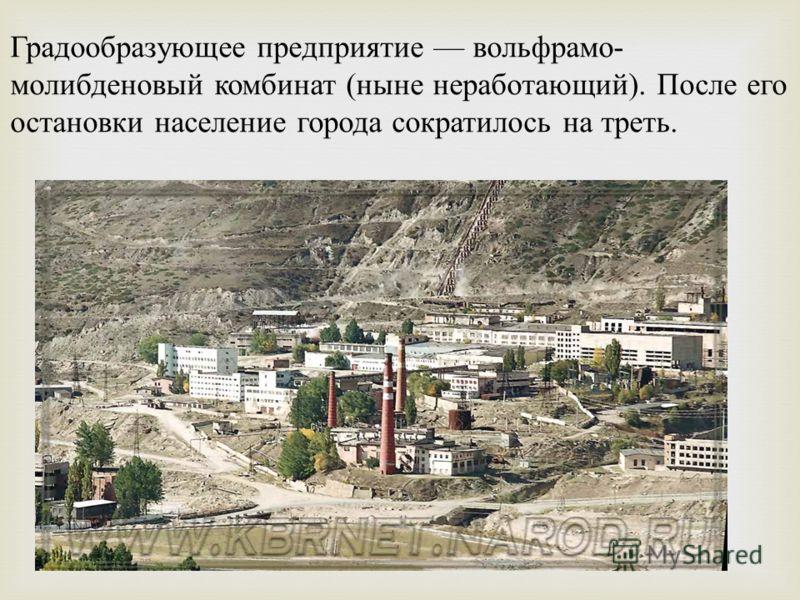 Градообразующее предприятие вольфрамо- молибденовый комбинат (ныне неработающий). После его остановки население города сократилось на треть.