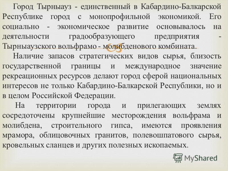 Город Тырныауз - единственный в Кабардино-Балкарской Республике город с монопрофильной экономикой. Его социально - экономическое развитие основывалось на деятельности градообразующего предприятия - Тырныаузского вольфрамо - молибденового комбината. Н