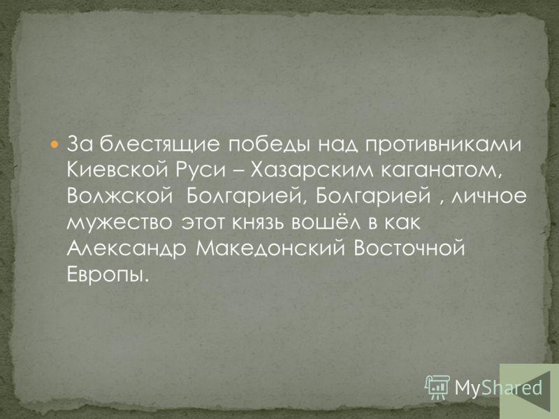 Поразительно то, что при обычном тогда на Руси многожёнстве нет известий о том, что этот князь имел кроме Ольги, иных жён. Это говорит не только о его любви и преданности своей единственной жене,но и его исключительных человеческих качествах, но тем