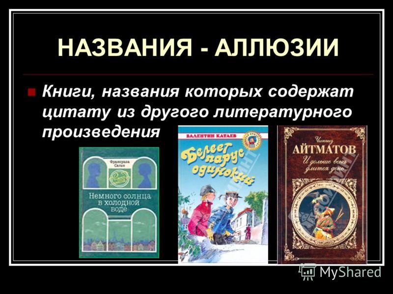 НАЗВАНИЯ - АЛЛЮЗИИ Книги, названия которых содержат цитату из другого литературного произведения