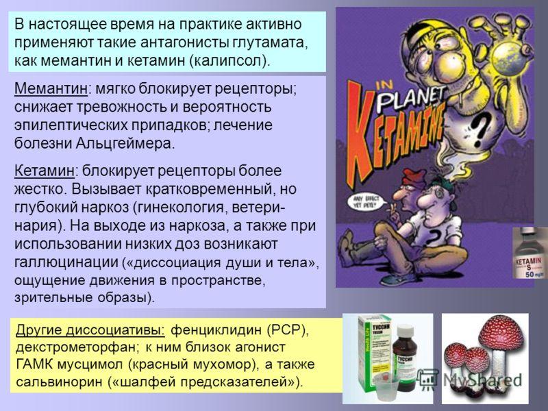 В настоящее время на практике активно применяют такие антагонисты глутамата, как мемантин и кетамин (калипсол). Мемантин: мягко блокирует рецепторы; снижает тревожность и вероятность эпилептических припадков; лечение болезни Альцгеймера. Кетамин: бло