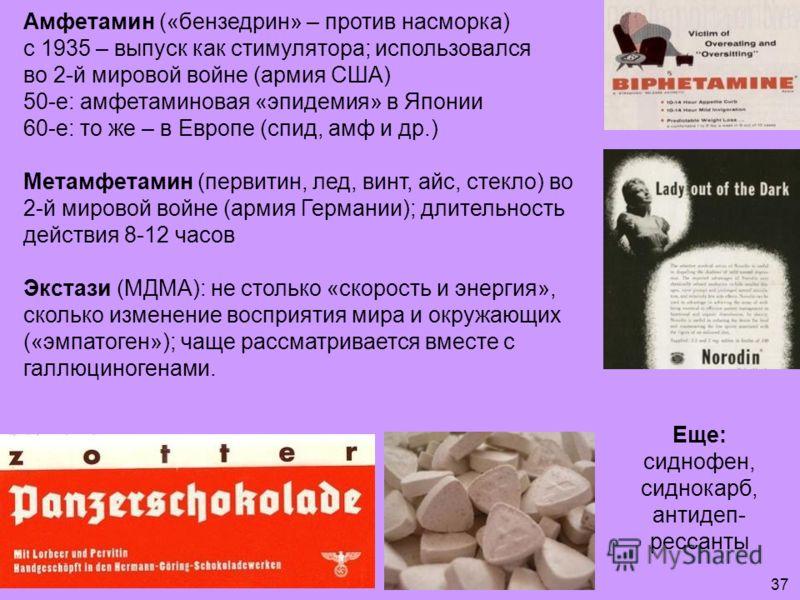 Амфетамин («бензедрин» – против насморка) с 1935 – выпуск как стимулятора; использовался во 2-й мировой войне (армия США) 50-е: амфетаминовая «эпидемия» в Японии 60-е: то же – в Европе (спид, амф и др.) Метамфетамин (первитин, лед, винт, айс, стекло)