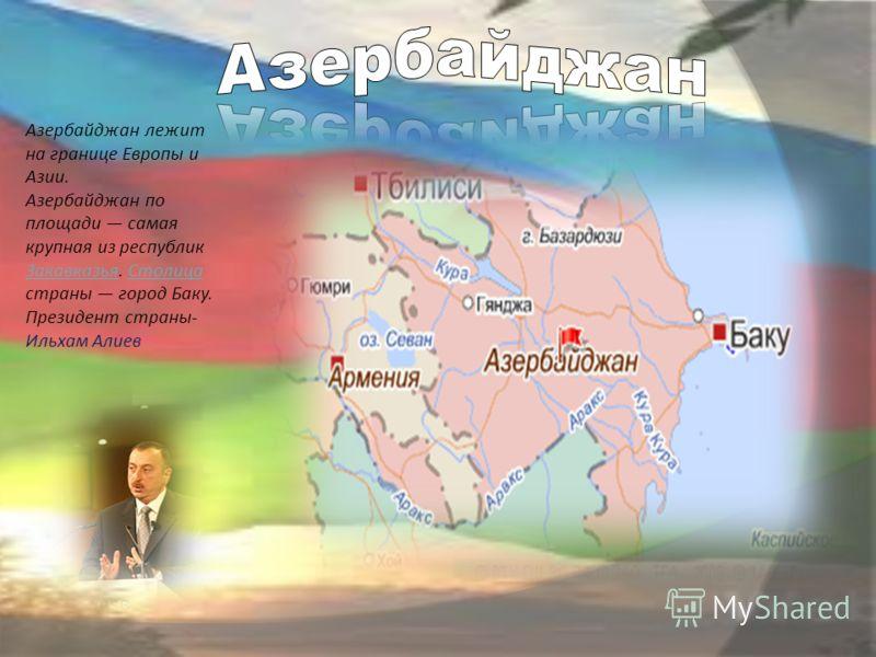 Азербайджан лежит на границе Европы и Азии. Азербайджан по площади самая крупная из республик Закавказья. Столица страны город Баку. ЗакавказьяСтолица Президент страны- Ильхам Алиев