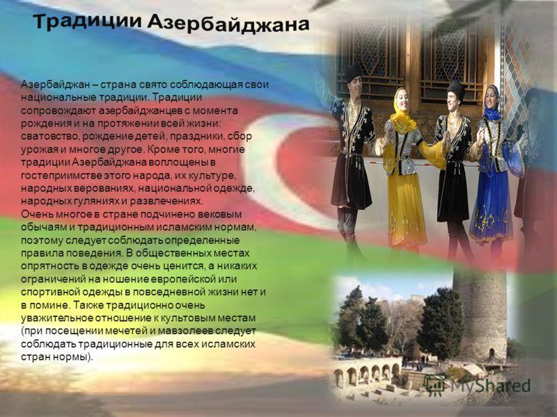 Азербайджан – страна свято соблюдающая свои национальные традиции. Традиции сопровождают азербайджанцев с момента рождения и на протяжении всей жизни: сватовство, рождение детей, праздники, сбор урожая и многое другое. Кроме того, многие традиции Азе
