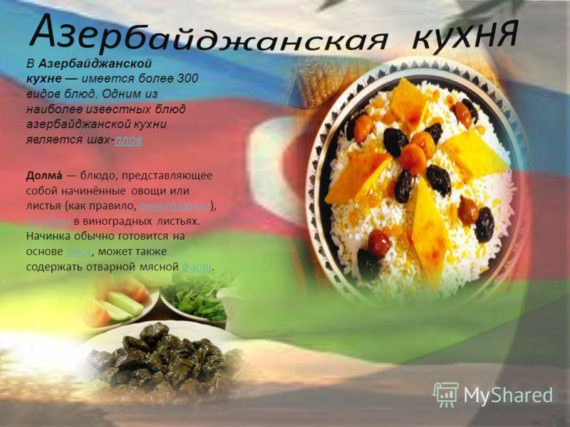 В Азербайджанской кухне имеется более 300 видов блюд. Одним из наиболее известных блюд азербайджанской кухни является шах-пловплов Долма́ блюдо, представляющее собой начинённые овощи или листья (как правило, виноградные), голубцы в виноградных листья
