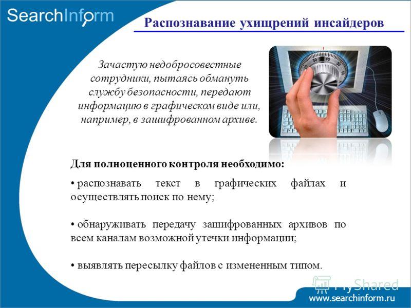 www.searchinform.ru Распознавание ухищрений инсайдеров Зачастую недобросовестные сотрудники, пытаясь обмануть службу безопасности, передают информацию в графическом виде или, например, в зашифрованном архиве. Для полноценного контроля необходимо: рас