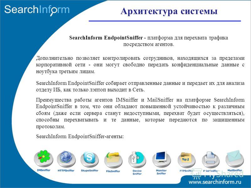 SearchInform EndpointSniffer - платформа для перехвата трафика посредством агентов. Дополнительно позволяет контролировать сотрудников, находящихся за пределами корпоративной сети - они могут свободно передать конфиденциальные данные с ноутбука треть