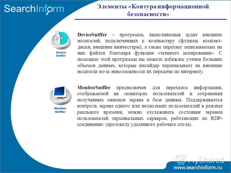 www.searchinform.ru DeviceSniffer – программа, выполняющая аудит внешних носителей, подключенных к компьютеру (флэшки, компакт- диски, внешние винчестеры), а также перехват записываемых на них файлов благодаря функции «теневого копирования». С помощь