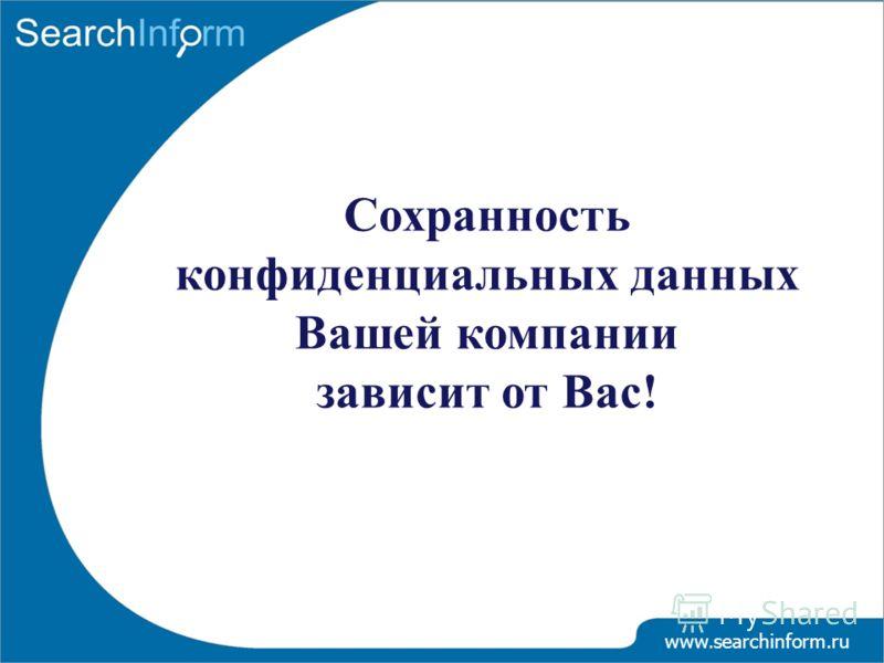Сохранность конфиденциальных данных Вашей компании зависит от Вас! www.searchinform.ru