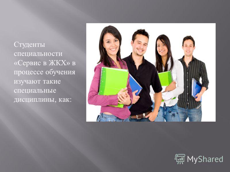 Студенты специальности « Сервис в ЖКХ » в процессе обучения изучают такие специальные дисциплины, как :