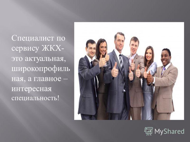 Специалист по сервису ЖКХ - это актуальная, широкопрофиль ная, а главное – интересная специальность !