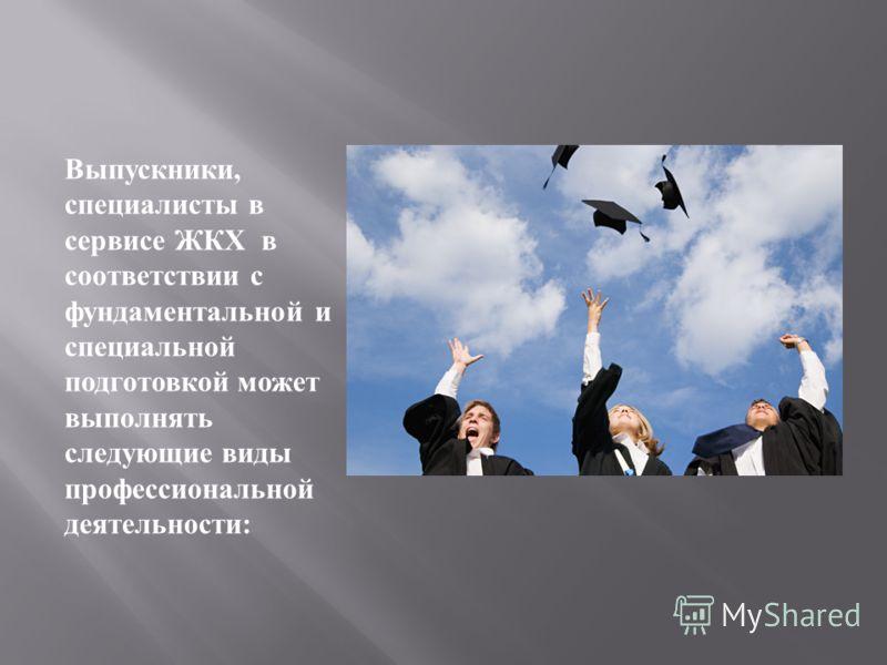 Выпускники, специалисты в сервисе ЖКХ в соответствии с фундаментальной и специальной подготовкой может выполнять следующие виды профессиональной деятельности :