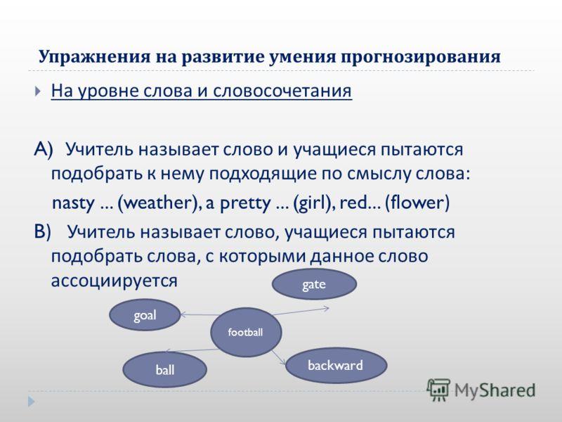 Упражнения на развитие умения прогнозирования На уровне слова и словосочетания A) Учитель называет слово и учащиеся пытаются подобрать к нему подходящие по смыслу слова : nasty... (weather), a pretty... (girl), red... (flower) B) Учитель называет сло
