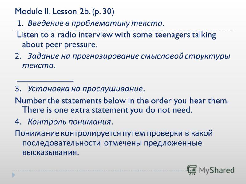 Module II. Lesson 2b. (p. 30) 1. Введение в проблематику текста. Listen to a radio interview with some teenagers talking about peer pressure. 2. Задание на прогнозирование смысловой структуры текста. _____________ 3. Установка на прослушивание. Numbe