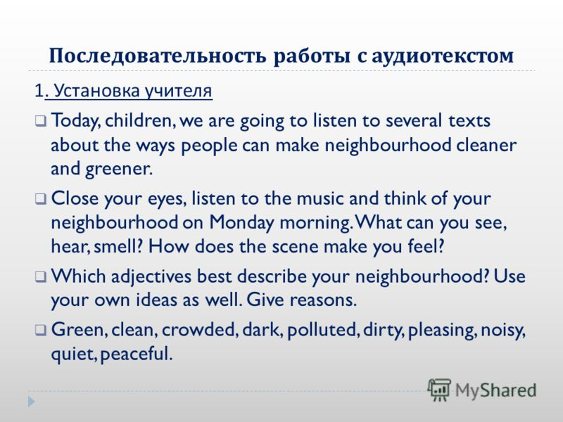 Последовательность работы с аудиотекстом 1. Установка учителя Today, children, we are going to listen to several texts about the ways people can make neighbourhood cleaner and greener. Close your eyes, listen to the music and think of your neighbourh