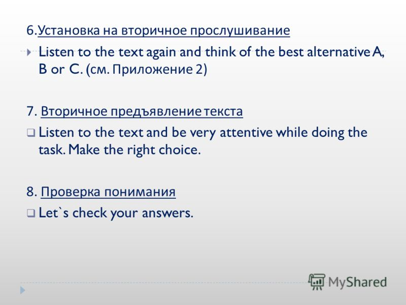 6. Установка на вторичное прослушивание Listen to the text again and think of the best alternative A, B or C. ( см. Приложение 2) 7. Вторичное предъявление текста Listen to the text and be very attentive while doing the task. Make the right choice. 8