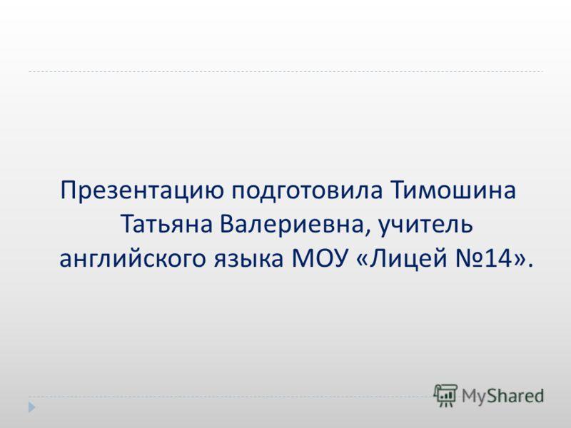 Презентацию подготовила Тимошина Татьяна Валериевна, учитель английского языка МОУ « Лицей 14».