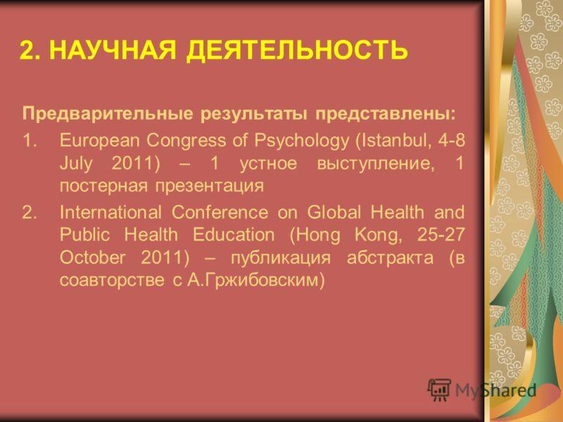 2. НАУЧНАЯ ДЕЯТЕЛЬНОСТЬ Предварительные результаты представлены: 1.European Congress of Psychology (Istanbul, 4-8 July 2011) – 1 устное выступление, 1 постерная презентация 2.International Conference on Global Health and Public Health Education (Hong