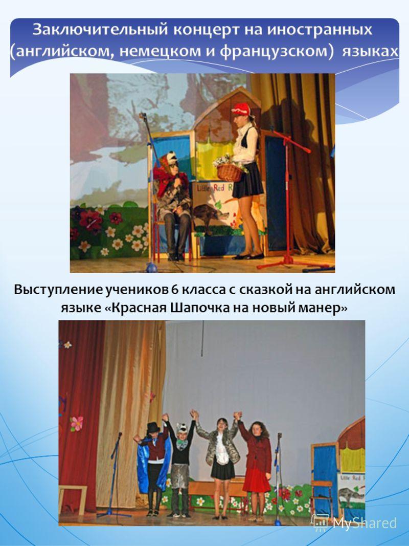 Выступление учеников 6 класса с сказкой на английском языке «Красная Шапочка на новый манер» Преподаватель: Талыпина Е.Ю.