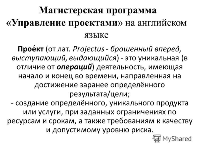 Магистерская программа «Управление проектами» на английском языке Прое́кт (от лат. Projectus - брошенный вперед, выступающий, выдающийся) - это уникальная (в отличие от операций) деятельность, имеющая начало и конец во времени, направленная на достиж