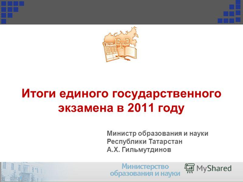Итоги единого государственного экзамена в 2011 году Министр образования и науки Республики Татарстан А.Х. Гильмутдинов 1