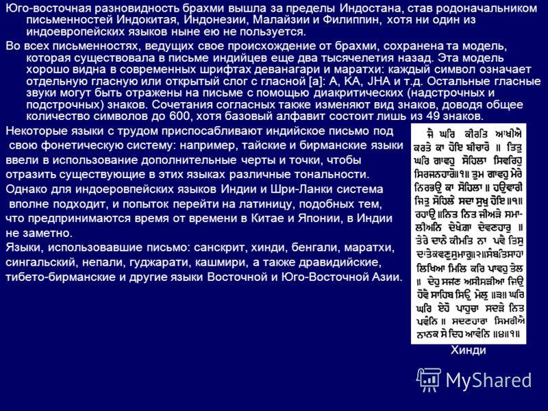 Юго-восточная разновидность брахми вышла за пределы Индостана, став родоначальником письменностей Индокитая, Индонезии, Малайзии и Филиппин, хотя ни один из индоевропейских языков ныне ею не пользуется. Во всех письменностях, ведущих свое происхожден