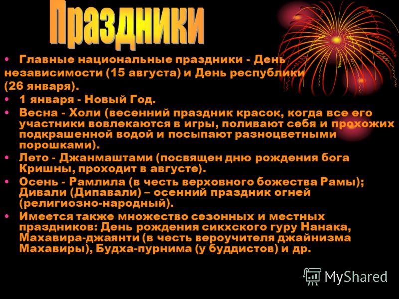 Главные национальные праздники - День независимости (15 августа) и День республики (26 января). 1 января - Новый Год. Весна - Холи (весенний праздник красок, когда все его участники вовлекаются в игры, поливают себя и прохожих подкрашенной водой и по