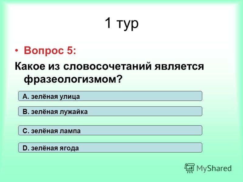 1 тур Вопрос 5: Какое из словосочетаний является фразеологизмом? А. зелёная улица В. зелёная лужайка С. зелёная лампа D. зелёная ягода