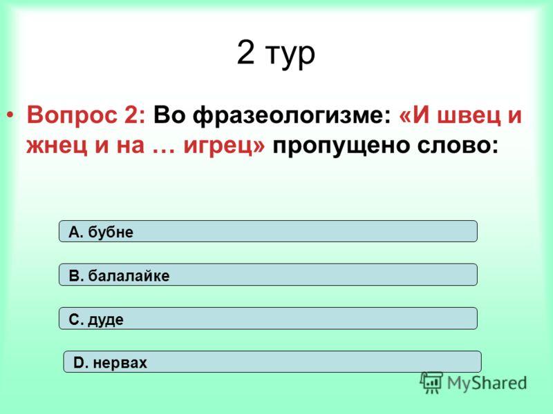 2 тур Вопрос 2: Во фразеологизме: «И швец и жнец и на … игрец» пропущено слово: А. бубне В. балалайке С. дуде D. нервах