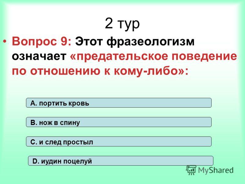 2 тур Вопрос 9: Этот фразеологизм означает «предательское поведение по отношению к кому-либо»: А. портить кровь В. нож в спину С. и след простыл D. иудин поцелуй