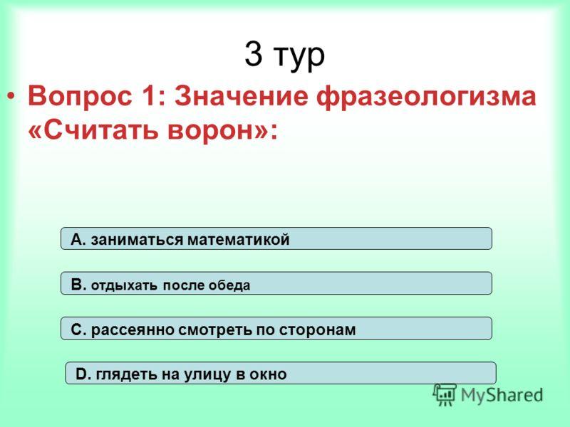 3 тур Вопрос 1: Значение фразеологизма «Считать ворон»: А. заниматься математикой В. отдыхать после обеда С. рассеянно смотреть по сторонам D. глядеть на улицу в окно
