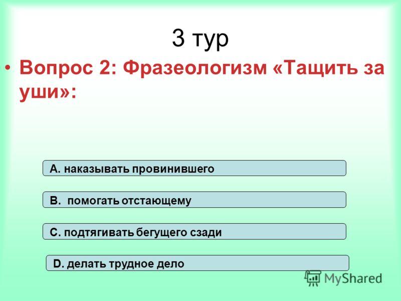3 тур Вопрос 2: Фразеологизм «Тащить за уши»: А. наказывать провинившего В. помогать отстающему С. подтягивать бегущего сзади D. делать трудное дело