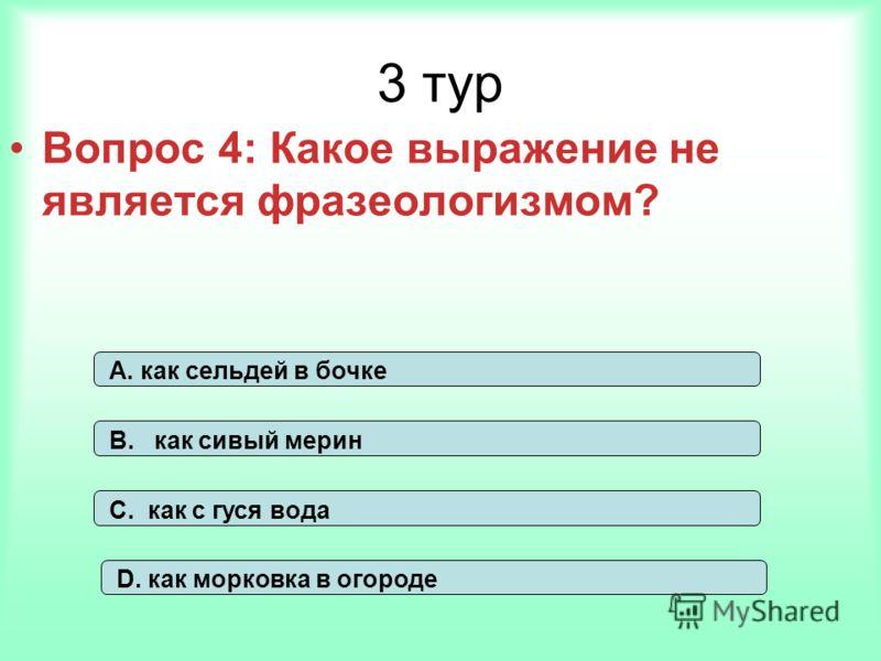 3 тур Вопрос 4: Какое выражение не является фразеологизмом? А. как сельдей в бочке В. как сивый мерин С. как с гуся вода D. как морковка в огороде