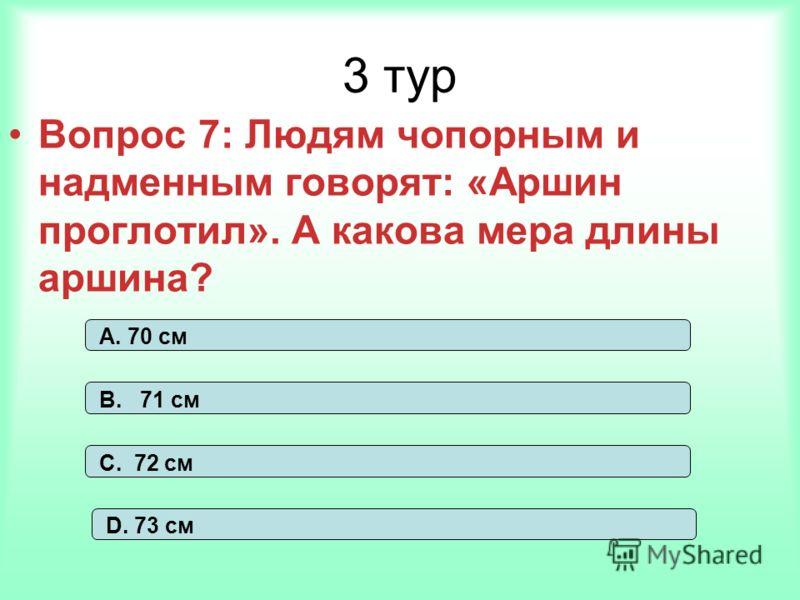 3 тур Вопрос 7: Людям чопорным и надменным говорят: «Аршин проглотил». А какова мера длины аршина? А. 70 см В. 71 см С. 72 см D. 73 см