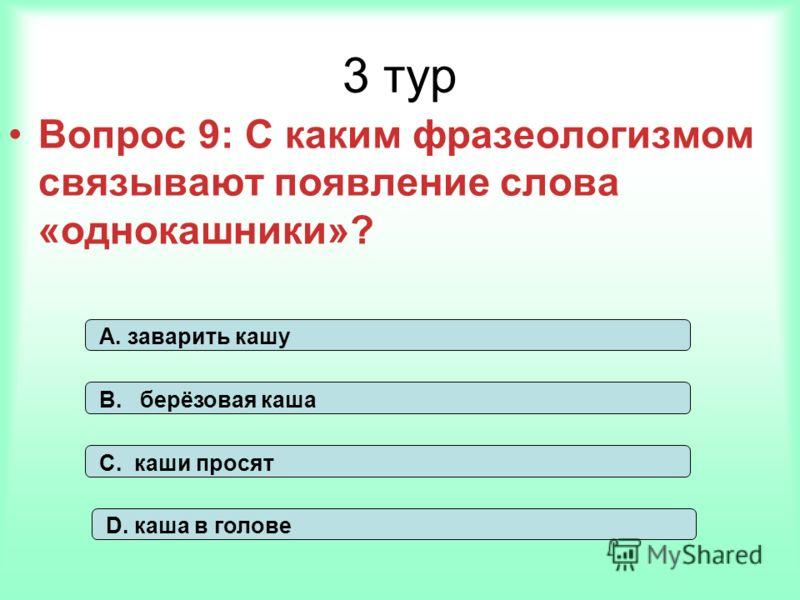 3 тур Вопрос 9: С каким фразеологизмом связывают появление слова «однокашники»? А. заварить кашу В. берёзовая каша С. каши просят D. каша в голове