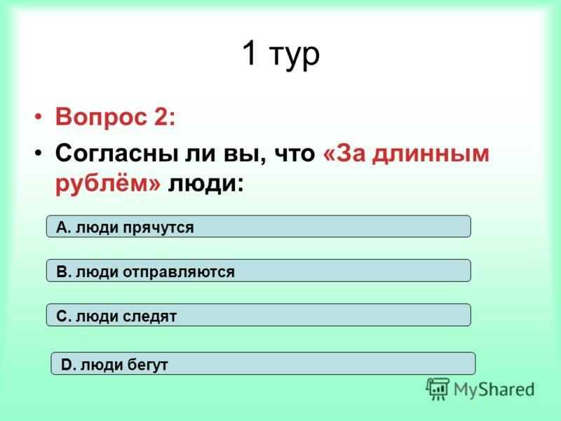 1 тур Вопрос 2: Согласны ли вы, что «За длинным рублём» люди: А. люди прячутся В. люди отправляются С. люди следят D. люди бегут