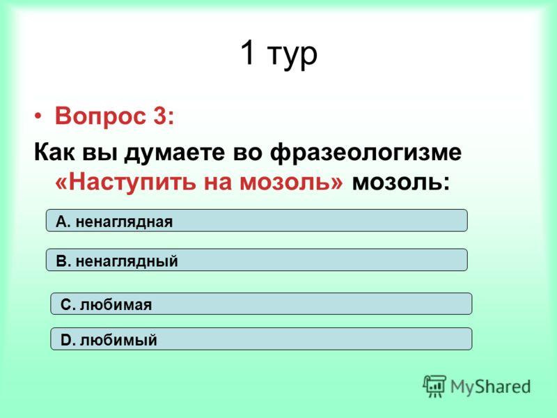 1 тур Вопрос 3: Как вы думаете во фразеологизме «Наступить на мозоль» мозоль: С. любимая А. ненаглядная В. ненаглядный D. любимый
