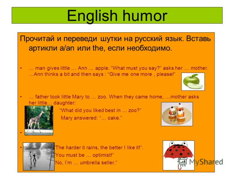 English humor Прочитай и переведи шутки на русский язык. Вставь артикли a/an или the, если необходимо. … man gives little … Ann … apple. What must you say? asks her … mother. …Ann thinks a bit and then says : Give me one more, please! … father took l