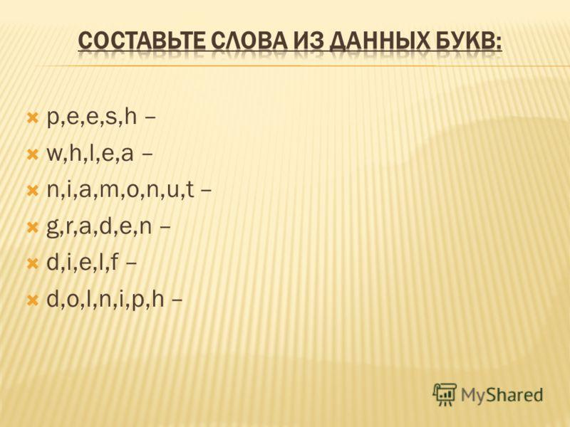 p,e,e,s,h – w,h,l,e,a – n,i,a,m,o,n,u,t – g,r,a,d,e,n – d,i,e,l,f – d,o,l,n,i,p,h –